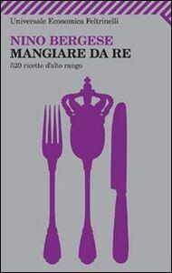 Libro Mangiare da re. 520 ricette d'alto rango Nino Bergese