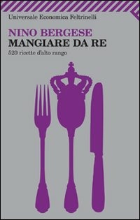 Mangiare da re. 520 ricette d'alto rango - Bergese Nino - wuz.it