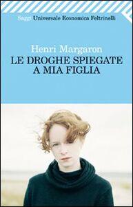 Libro Le droghe spiegate a mia figlia Henri Margaron