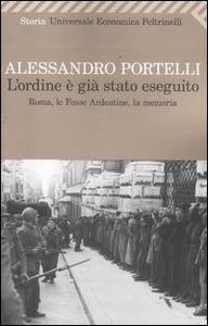 Libro L' ordine è già stato eseguito. Roma, le Fosse Ardeatine, la memoria Alessandro Portelli