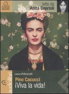Libro Viva la vida! letto da Anita Caprioli. Audiolibro. CD Audio Pino Cacucci