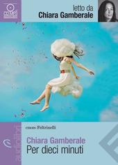 Per dieci minuti letto da Gamberale Chiara. Audiolibro. CD Audio formato MP3