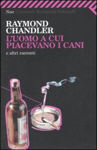L' uomo a cui piacevano i cani e altri racconti - Raymond Chandler - copertina