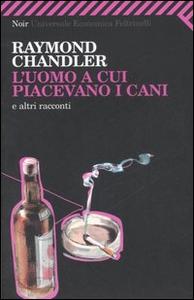 Libro L' uomo a cui piacevano i cani e altri racconti Raymond Chandler
