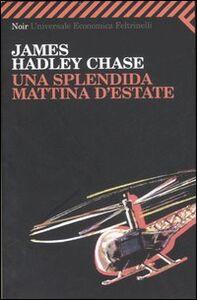 Foto Cover di Una splendida mattina d'estate, Libro di James H. Chase, edito da Feltrinelli