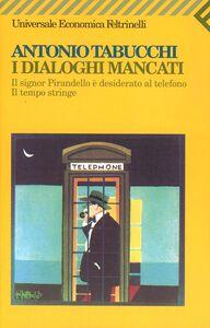 Foto Cover di I dialoghi mancati-Il signor Pirandello è desiderato al telefono-Il tempo stringe, Libro di Antonio Tabucchi, edito da Feltrinelli