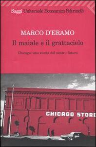 Foto Cover di Il maiale e il grattacielo. Chicago: una storia del nostro futuro, Libro di Marco D'Eramo, edito da Feltrinelli