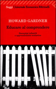 Foto Cover di Educare al comprendere. Stereotipi infantili e apprendimento scolastico, Libro di Howard Gardner, edito da Feltrinelli