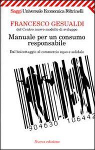 Libro Manuale per un consumo responsabile. Dal boicottaggio al commercio equo e solidale Francesco Gesualdi