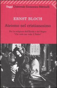 Libro Ateismo nel Cristianesimo. Per la religione dell'Esodo e del Regno. «Chi vede me vede il Padre» Ernst Bloch