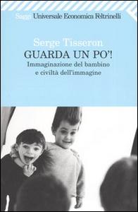 Libro Guarda un po'! Immaginazione del bambino e civiltà dell'immagine Serge Tisseron