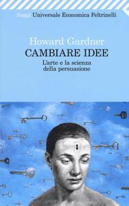 Cambiare idee. L'arte e la scienza della persuasione - Howard Gardner - copertina