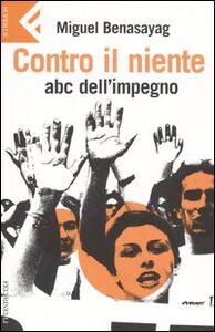 Libro Contro il niente. ABC dell'impegno Miguel Benasayag