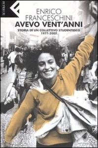 Libro Avevo vent'anni. Storia di un collettivo studentesco, 1977-2007 Enrico Franceschini