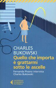 Foto Cover di Quello che importa è grattarmi sotto le ascelle. Fernanda Pivano intervista Charles Bukowski, Libro di Charles Bukowski, edito da Feltrinelli