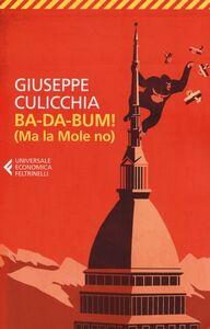 Libro Ba-da-bum! (Ma la Mole no). La canzone della Mole cantata dal suo architetto Giuseppe Culicchia