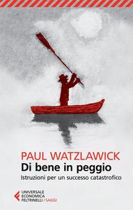 Libro Di bene in peggio. Istruzioni per un successo catastrofico Paul Watzlawick