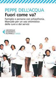 Libro Fuori come va? Famiglie e persone con schizofrenia. Manuale per un uso ottimistico delle cure e dei servizi Peppe Dell'Acqua
