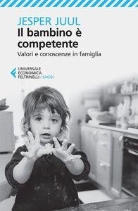 Foto Cover di Il bambino è competente. Valori e conoscenze in famiglia, Libro di Jesper Juul, edito da Feltrinelli