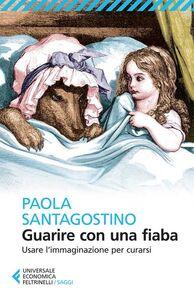 Foto Cover di Guarire con una fiaba. Usare l'immaginario per curarsi, Libro di Paola Santagostino, edito da Feltrinelli