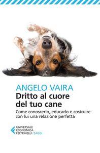 Foto Cover di Dritto al cuore del tuo cane. Come conoscerlo, educarlo e costruire con lui una relazione perfetta, Libro di Angelo Vaira, edito da Feltrinelli