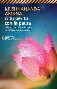 Foto Cover di A tu per tu con la paura. Vincere le proprie paure per imparare ad amare, Libro di Krishnananda,Amana, edito da Feltrinelli