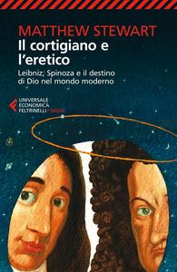 Libro Il cortigiano e l'eretico. Leibniz, Spinoza e il destino di Dio nel mondo moderno Matthew Stewart