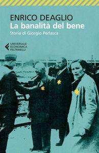 Libro La banalità del bene. Storia di Giorgio Perlasca Enrico Deaglio