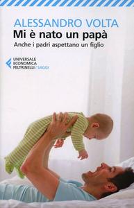 Libro Mi è nato un papà. Anche i padri aspettano un figlio Alessandro Volta