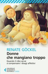 Foto Cover di Donne che mangiano troppo. Quando il cibo serve a compensare i disagi affettivi, Libro di Renate Göckel, edito da Feltrinelli