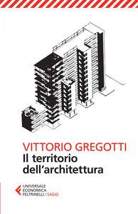 Foto Cover di Il territorio dell'architettura, Libro di Vittorio Gregotti, edito da Feltrinelli