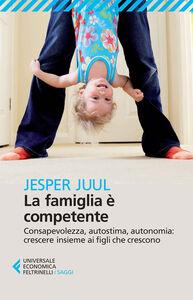 Foto Cover di La famiglia è competente. Consapevolezza, autostima, autonomia: crescere insieme ai figli che crescono, Libro di Jesper Juul, edito da Feltrinelli