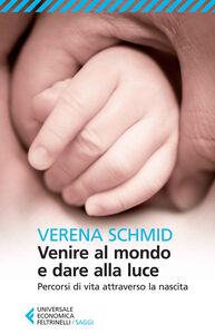 Foto Cover di Venire al mondo e dare alla luce. Percorsi di vita attraverso la nascita, Libro di Verena Schmid, edito da Feltrinelli