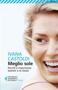 Foto Cover di Meglio sole. Perché è importante bastare a se stesse, Libro di Ivana Castoldi, edito da Feltrinelli
