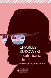 Foto Cover di Il sole bacia i belli. Interviste, incontri, insulti, Libro di Charles Bukowski, edito da Feltrinelli
