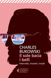 Libro Il sole bacia i belli. Interviste, incontri, insulti Charles Bukowski