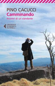 Libro Camminando. Incontri di un viandante Pino Cacucci