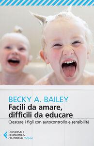 Libro Facili da amare, difficili da educare. Crescere i figli con autocontrollo e sensibilità Becky A. Bailey