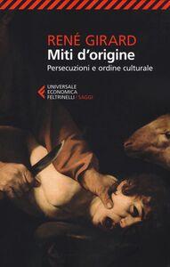 Foto Cover di Miti d'origine. Persecuzioni e ordine culturale, Libro di René Girard, edito da Feltrinelli