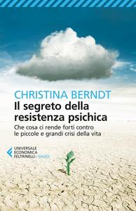 Libro Il segreto della resistenza psichica. Che cosa ci rende forti contro le piccole e grandi crisi della vita Christina Berndt