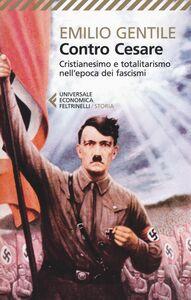 Foto Cover di Contro Cesare. Cristianesimo e totalitarismo nell'epoca dei fascismi, Libro di Emilio Gentile, edito da Feltrinelli
