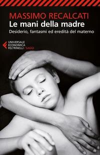 Le Le mani della madre. Desiderio, fantasmi ed eredità del materno - Recalcati Massimo - wuz.it