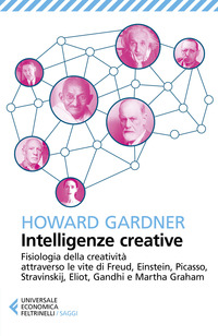 Intelligenze creative. Fisiologia della creatività attraverso le vite di Freud, Einstein, Picasso, Stravinskij, Eliot, Gandhi e Martha Graham - Gardner Howard - wuz.it