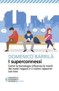 Libro I superconnessi. Come la tecnologia influenza le menti dei nostri ragazzi e il nostro rapporto con loro Domenico Barrilà