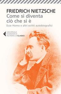 Libro Come si diventa ciò che si è. Ecce homo e altri scritti autobiografici Friedrich Nietzsche
