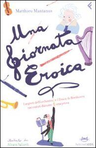Libro Una giornata eroica. I segreti dell'orchestra e l'«Eroica» di Beethoven raccontati durante una prova Matthieu Mantanus