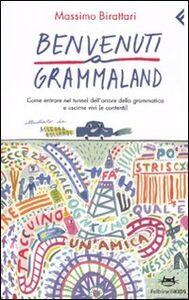 Libro Benvenuti a Grammaland. Come entrare nel tunnel dell'orrore della grammatica e uscirne vivi (e contenti) Massimo Birattari