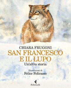 Libro San Francesco e il lupo. Un'altra storia Chiara Frugoni , Felice Feltracco
