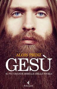 Libro Gesù. Il più grande ribelle della Storia Alois Prinz
