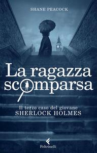 La ragazza scomparsa. Il terzo caso del giovane Sherlock Holmes - Shane Peacock - copertina